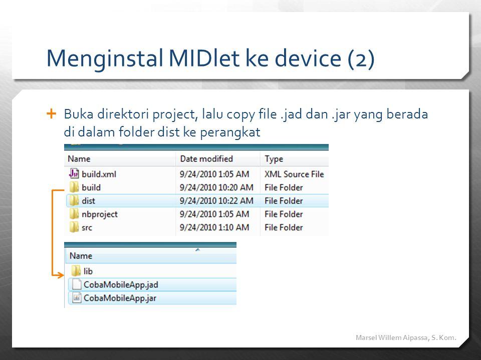 Menginstal MIDlet ke device (2)  Buka direktori project, lalu copy file.jad dan.jar yang berada di dalam folder dist ke perangkat Marsel Willem Aipas