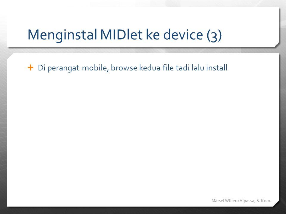 Menginstal MIDlet ke device (3)  Di perangat mobile, browse kedua file tadi lalu install Marsel Willem Aipassa, S. Kom.