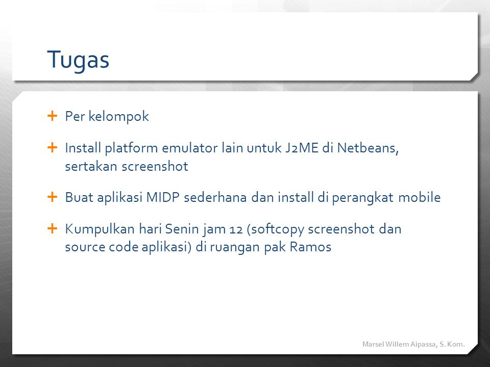 Tugas  Per kelompok  Install platform emulator lain untuk J2ME di Netbeans, sertakan screenshot  Buat aplikasi MIDP sederhana dan install di perang