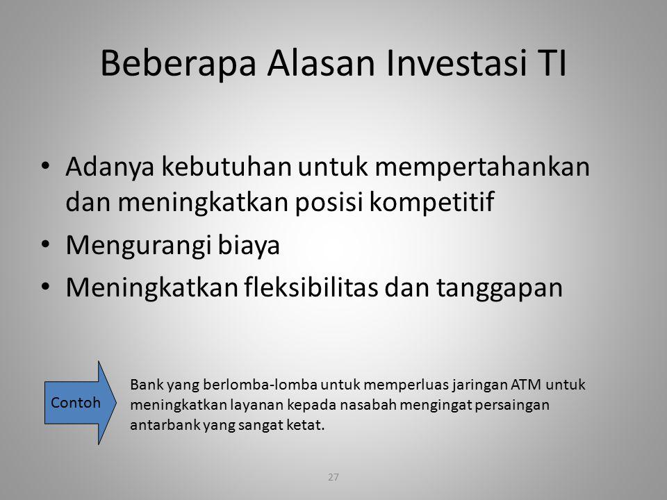 27 Beberapa Alasan Investasi TI Adanya kebutuhan untuk mempertahankan dan meningkatkan posisi kompetitif Mengurangi biaya Meningkatkan fleksibilitas d