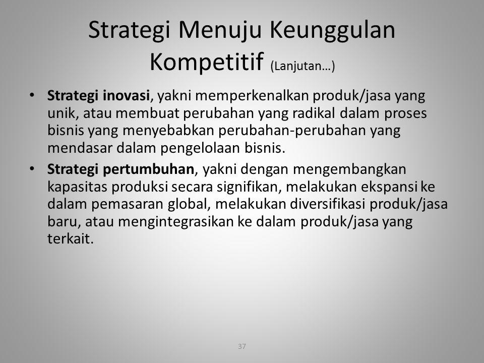 37 Strategi Menuju Keunggulan Kompetitif (Lanjutan…) Strategi inovasi, yakni memperkenalkan produk/jasa yang unik, atau membuat perubahan yang radikal