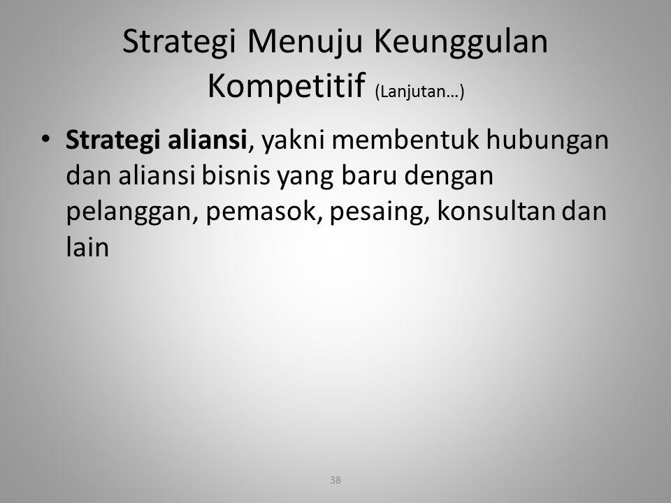 38 Strategi Menuju Keunggulan Kompetitif (Lanjutan…) Strategi aliansi, yakni membentuk hubungan dan aliansi bisnis yang baru dengan pelanggan, pemasok