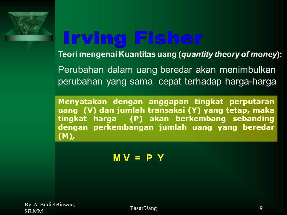 By. A. Budi Setiawan, SE,MM Pasar Uang9 M V = P Y Teori mengenai Kuantitas uang (quantity theory of money): Menyatakan dengan anggapan tingkat perputa