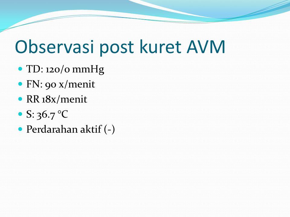 Observasi post kuret AVM TD: 120/0 mmHg FN: 90 x/menit RR 18x/menit S: 36.7 °C Perdarahan aktif (-)