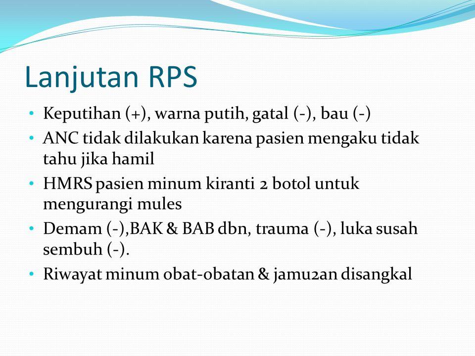 Lanjutan RPS Keputihan (+), warna putih, gatal (-), bau (-) ANC tidak dilakukan karena pasien mengaku tidak tahu jika hamil HMRS pasien minum kiranti
