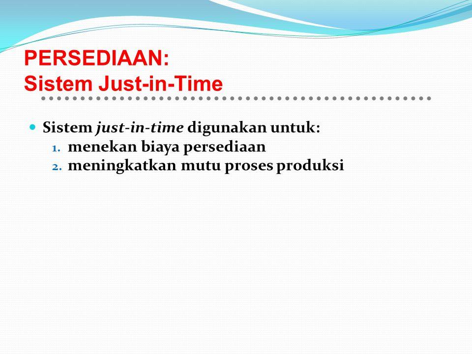 PERSEDIAAN: Sistem Just-in-Time Sistem just-in-time digunakan untuk: 1. menekan biaya persediaan 2. meningkatkan mutu proses produksi