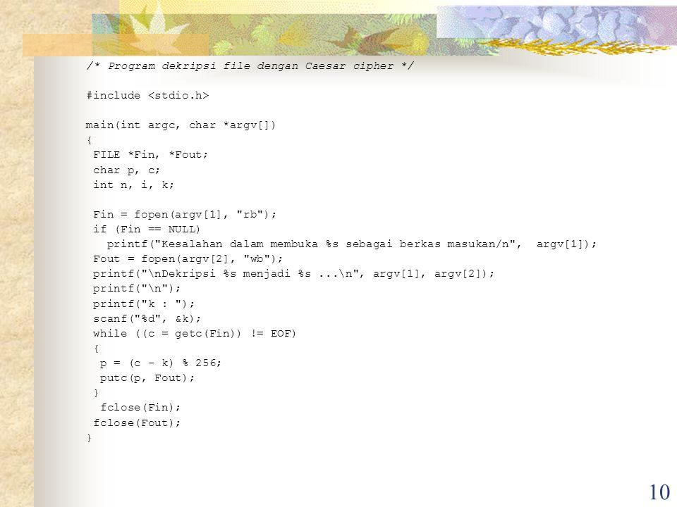 10 /* Program dekripsi file dengan Caesar cipher */ #include main(int argc, char *argv[]) { FILE *Fin, *Fout; char p, c; int n, i, k; Fin = fopen(argv[1], rb ); if (Fin == NULL) printf( Kesalahan dalam membuka %s sebagai berkas masukan/n , argv[1]); Fout = fopen(argv[2], wb ); printf( \nDekripsi %s menjadi %s...\n , argv[1], argv[2]); printf( \n ); printf( k : ); scanf( %d , &k); while ((c = getc(Fin)) != EOF) { p = (c - k) % 256; putc(p, Fout); } fclose(Fin); fclose(Fout); }