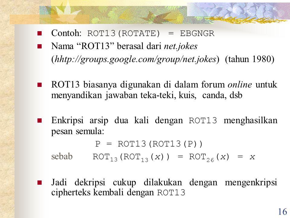 16 Contoh: ROT13(ROTATE) = EBGNGR Nama ROT13 berasal dari net.jokes (hhtp://groups.google.com/group/net.jokes) (tahun 1980) ROT13 biasanya digunakan di dalam forum online untuk menyandikan jawaban teka-teki, kuis, canda, dsb Enkripsi arsip dua kali dengan ROT13 menghasilkan pesan semula: P = ROT13(ROT13(P)) sebab ROT 13 (ROT 13 (x)) = ROT 26 (x) = x Jadi dekripsi cukup dilakukan dengan mengenkripsi cipherteks kembali dengan ROT13