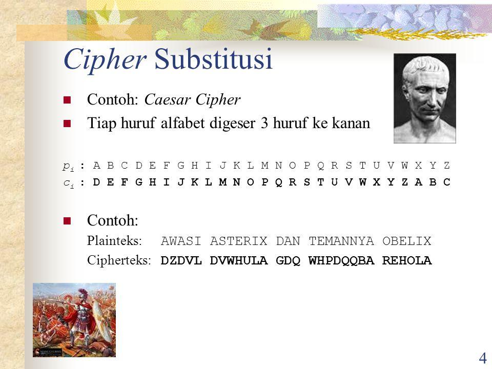 4 Cipher Substitusi Contoh: Caesar Cipher Tiap huruf alfabet digeser 3 huruf ke kanan p i : A B C D E F G H I J K L M N O P Q R S T U V W X Y Z c i : D E F G H I J K L M N O P Q R S T U V W X Y Z A B C Contoh: Plainteks: AWASI ASTERIX DAN TEMANNYA OBELIX Cipherteks: DZDVL DVWHULA GDQ WHPDQQBA REHOLA