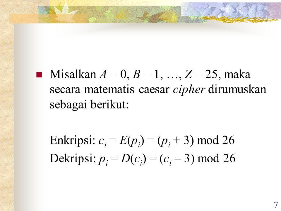 7 Misalkan A = 0, B = 1, …, Z = 25, maka secara matematis caesar cipher dirumuskan sebagai berikut: Enkripsi: c i = E(p i ) = (p i + 3) mod 26 Dekripsi: p i = D(c i ) = (c i – 3) mod 26