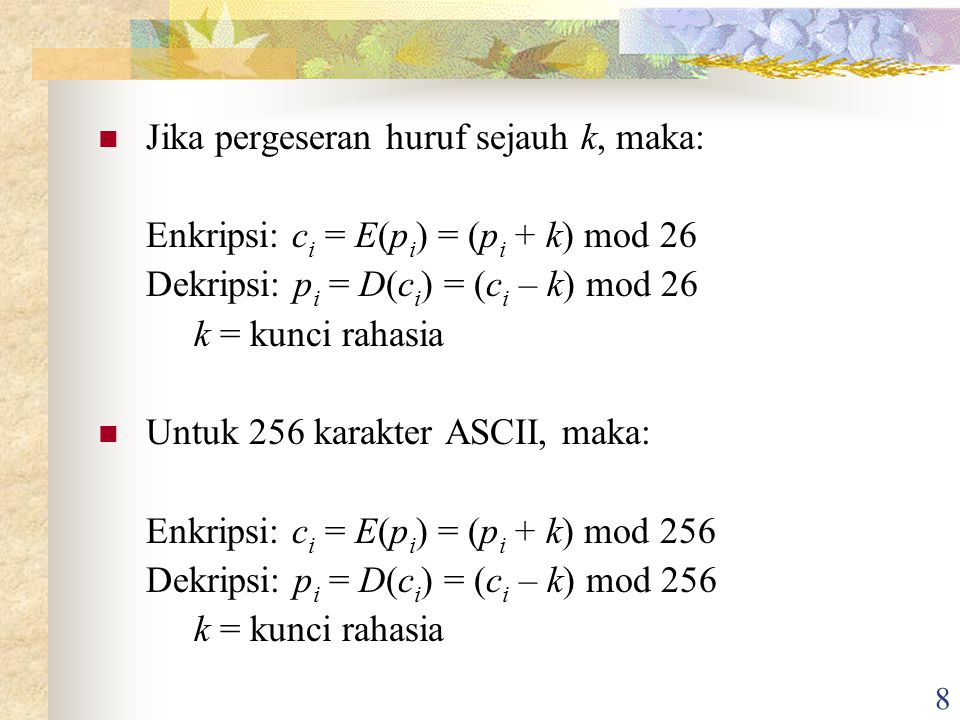 8 Jika pergeseran huruf sejauh k, maka: Enkripsi: c i = E(p i ) = (p i + k) mod 26 Dekripsi: p i = D(c i ) = (c i – k) mod 26 k = kunci rahasia Untuk 256 karakter ASCII, maka: Enkripsi: c i = E(p i ) = (p i + k) mod 256 Dekripsi: p i = D(c i ) = (c i – k) mod 256 k = kunci rahasia