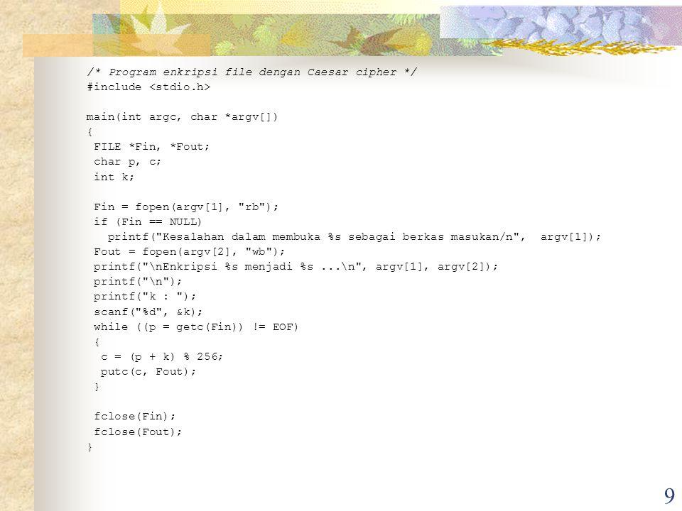 9 /* Program enkripsi file dengan Caesar cipher */ #include main(int argc, char *argv[]) { FILE *Fin, *Fout; char p, c; int k; Fin = fopen(argv[1], rb ); if (Fin == NULL) printf( Kesalahan dalam membuka %s sebagai berkas masukan/n , argv[1]); Fout = fopen(argv[2], wb ); printf( \nEnkripsi %s menjadi %s...\n , argv[1], argv[2]); printf( \n ); printf( k : ); scanf( %d , &k); while ((p = getc(Fin)) != EOF) { c = (p + k) % 256; putc(c, Fout); } fclose(Fin); fclose(Fout); }