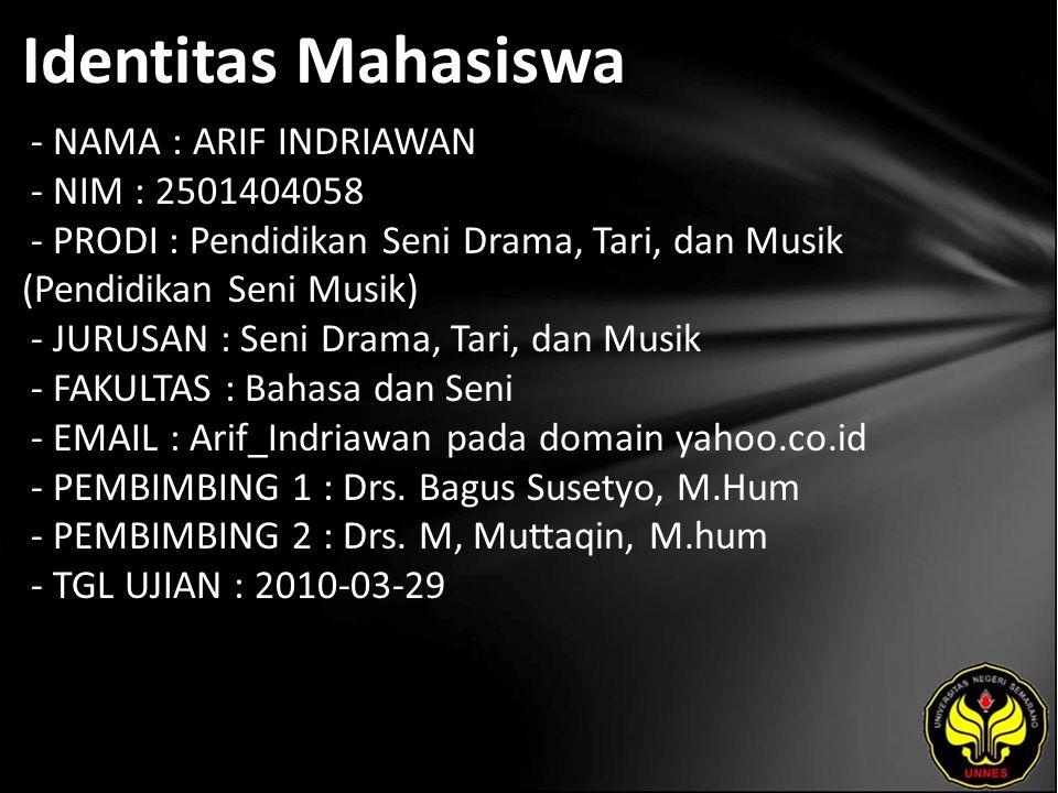 Identitas Mahasiswa - NAMA : ARIF INDRIAWAN - NIM : 2501404058 - PRODI : Pendidikan Seni Drama, Tari, dan Musik (Pendidikan Seni Musik) - JURUSAN : Seni Drama, Tari, dan Musik - FAKULTAS : Bahasa dan Seni - EMAIL : Arif_Indriawan pada domain yahoo.co.id - PEMBIMBING 1 : Drs.