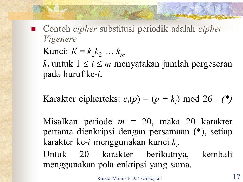 Rinaldi Munir/IF5054 Kriptografi 17 Contoh cipher substitusi periodik adalah cipher Vigenere Kunci: K = k 1 k 2 … k m k i untuk 1  i  m menyatakan j