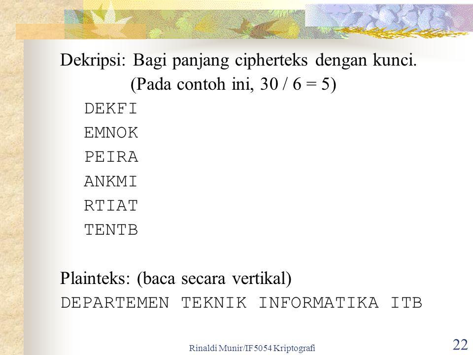 Rinaldi Munir/IF5054 Kriptografi 22 Dekripsi: Bagi panjang cipherteks dengan kunci. (Pada contoh ini, 30 / 6 = 5) DEKFI EMNOK PEIRA ANKMI RTIAT TENTB