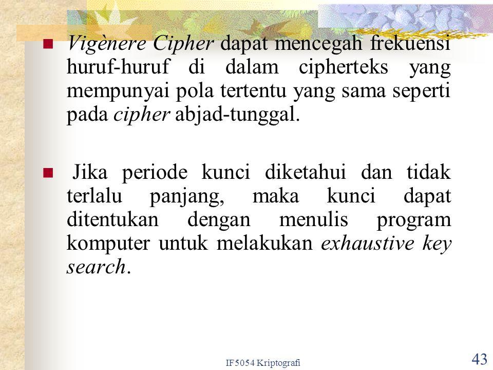 IF5054 Kriptografi 43 Vigènere Cipher dapat mencegah frekuensi huruf-huruf di dalam cipherteks yang mempunyai pola tertentu yang sama seperti pada cip