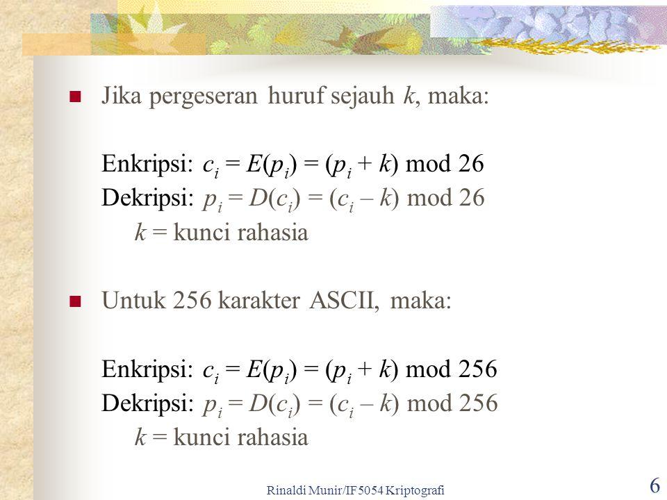 Rinaldi Munir/IF5054 Kriptografi 6 Jika pergeseran huruf sejauh k, maka: Enkripsi: c i = E(p i ) = (p i + k) mod 26 Dekripsi: p i = D(c i ) = (c i – k