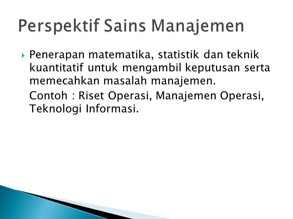  Penerapan matematika, statistik dan teknik kuantitatif untuk mengambil keputusan serta memecahkan masalah manajemen. Contoh : Riset Operasi, Manajem