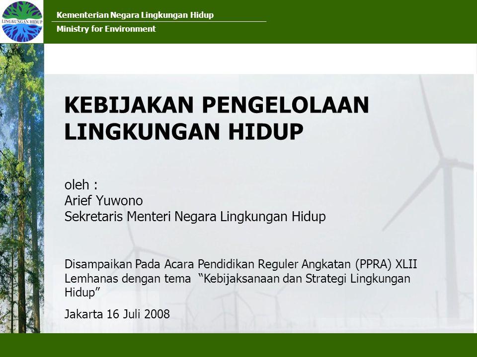 Kementerian Negara Lingkungan Hidup Ministry for Environment KEBIJAKAN PENGELOLAAN LINGKUNGAN HIDUP oleh : Arief Yuwono Sekretaris Menteri Negara Lingkungan Hidup Disampaikan Pada Acara Pendidikan Reguler Angkatan (PPRA) XLII Lemhanas dengan tema Kebijaksanaan dan Strategi Lingkungan Hidup Jakarta 16 Juli 2008