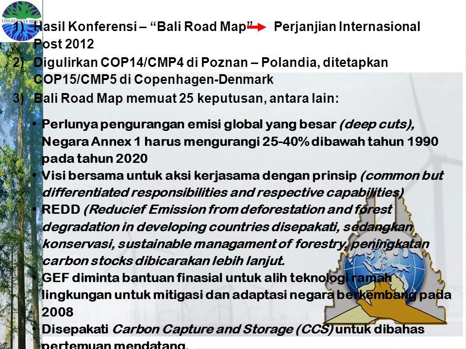 1)Hasil Konferensi – Bali Road Map Perjanjian Internasional Post 2012 2)Digulirkan COP14/CMP4 di Poznan – Polandia, ditetapkan COP15/CMP5 di Copenhagen-Denmark 3)Bali Road Map memuat 25 keputusan, antara lain: Perlunya pengurangan emisi global yang besar (deep cuts), Negara Annex 1 harus mengurangi 25-40% dibawah tahun 1990 pada tahun 2020 Visi bersama untuk aksi kerjasama dengan prinsip (common but differentiated responsibilities and respective capabilities) REDD (Reducief Emission from deforestation and forest degradation in developing countries disepakati, sedangkan konservasi, sustainable managament of forestry, peningkatan carbon stocks dibicarakan lebih lanjut.
