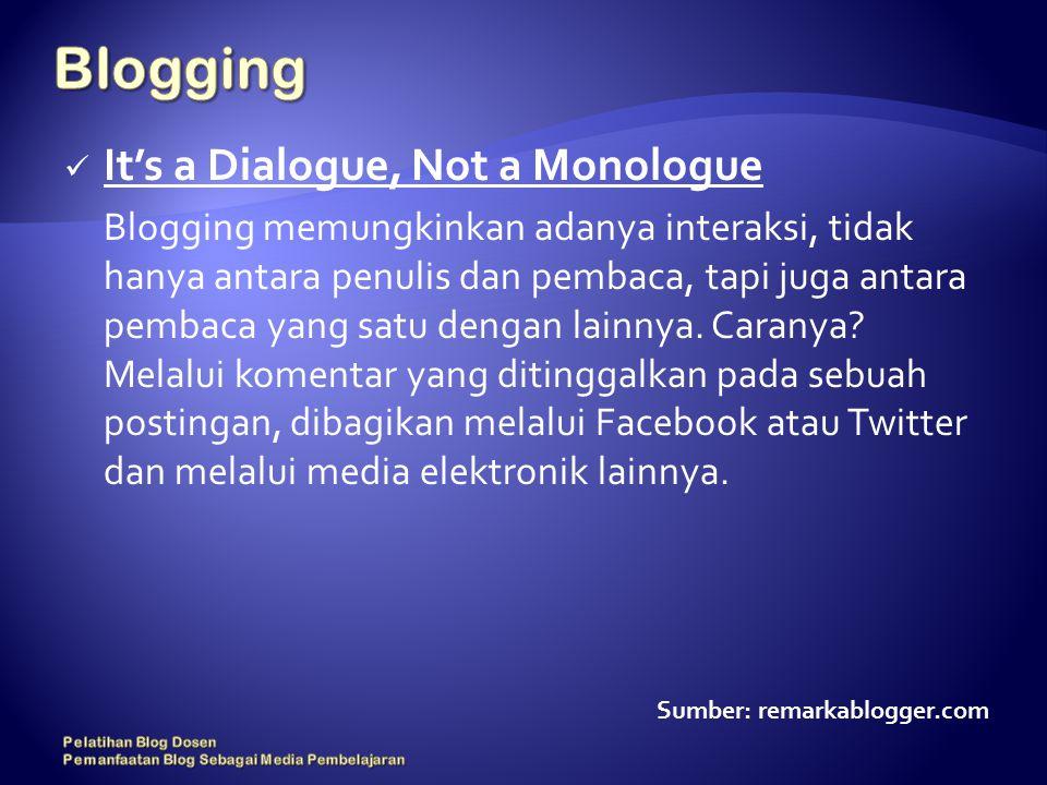 It's a Dialogue, Not a Monologue Blogging memungkinkan adanya interaksi, tidak hanya antara penulis dan pembaca, tapi juga antara pembaca yang satu dengan lainnya.