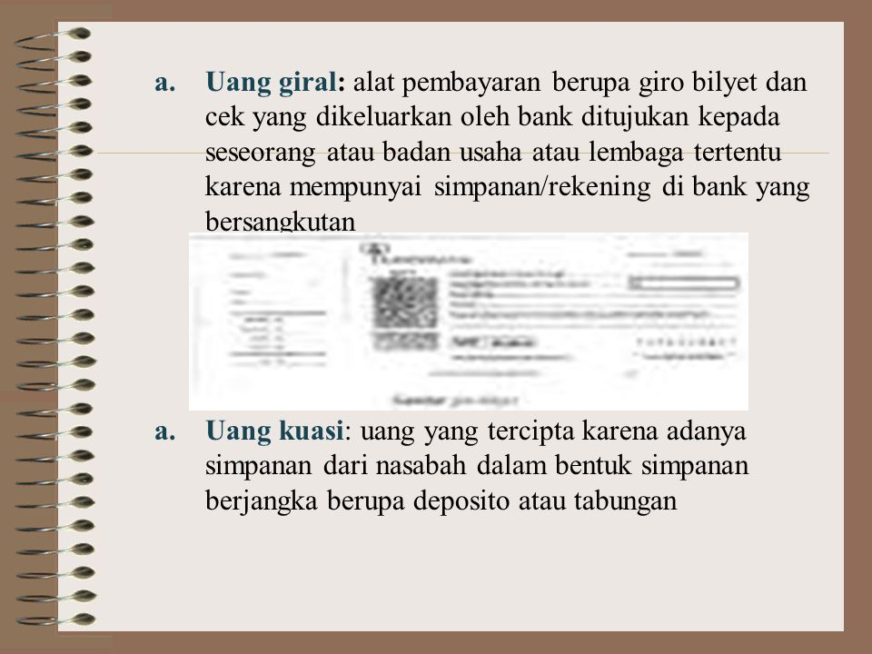 a.Uang giral: alat pembayaran berupa giro bilyet dan cek yang dikeluarkan oleh bank ditujukan kepada seseorang atau badan usaha atau lembaga tertentu