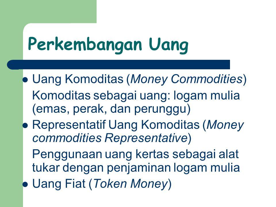 Perkembangan Uang Uang Komoditas (Money Commodities) Komoditas sebagai uang: logam mulia (emas, perak, dan perunggu) Representatif Uang Komoditas (Money commodities Representative) Penggunaan uang kertas sebagai alat tukar dengan penjaminan logam mulia Uang Fiat (Token Money)