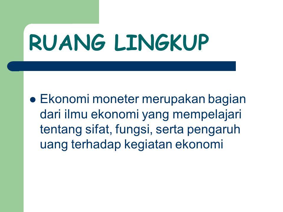 RUANG LINGKUP Ekonomi moneter merupakan bagian dari ilmu ekonomi yang mempelajari tentang sifat, fungsi, serta pengaruh uang terhadap kegiatan ekonomi