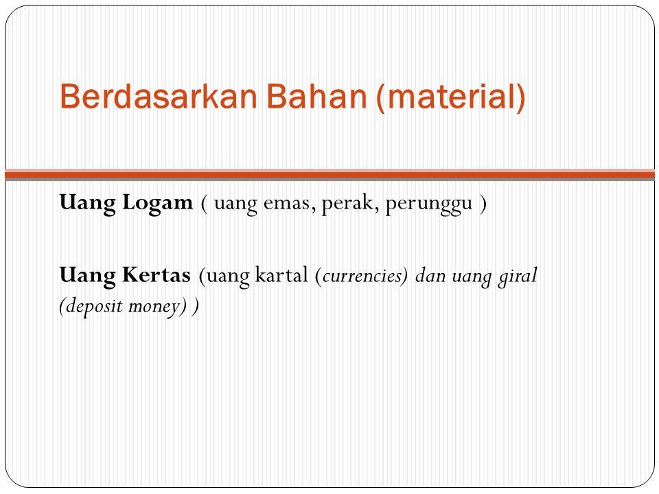Berdasarkan Bahan (material) Uang Logam ( uang emas, perak, perunggu ) Uang Kertas (uang kartal (currencies) dan uang giral (deposit money) )