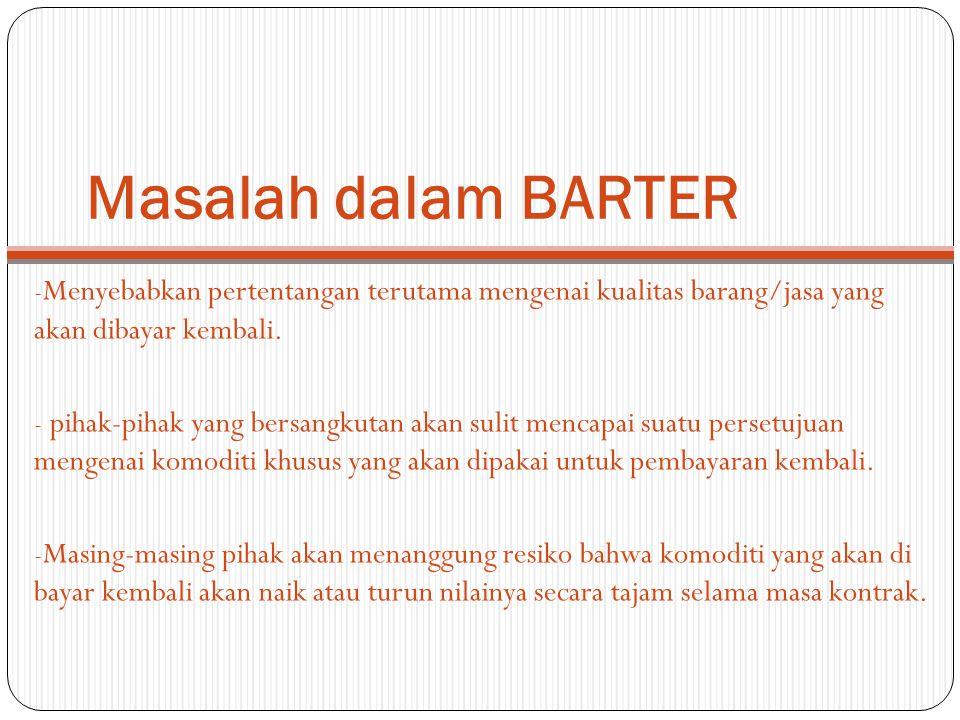 Masalah dalam BARTER - Menyebabkan pertentangan terutama mengenai kualitas barang/jasa yang akan dibayar kembali. - pihak-pihak yang bersangkutan akan