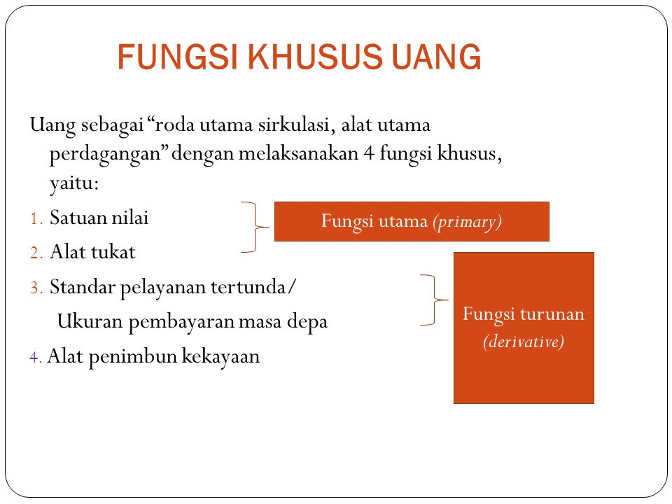 "FUNGSI KHUSUS UANG Uang sebagai ""roda utama sirkulasi, alat utama perdagangan"" dengan melaksanakan 4 fungsi khusus, yaitu: 1. Satuan nilai 2. Alat tuk"