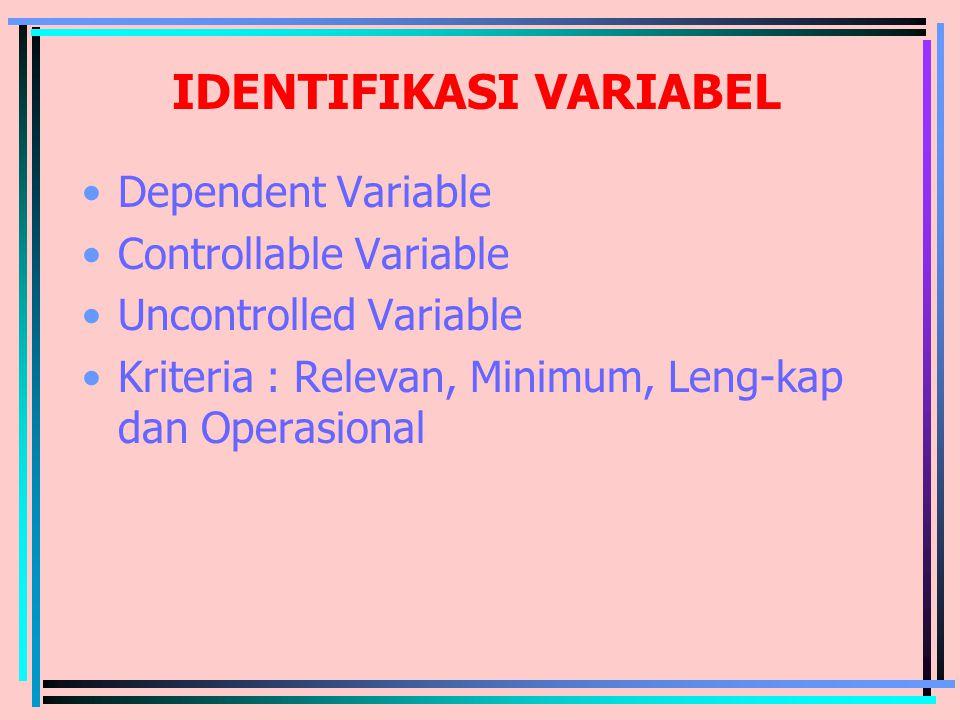 IDENTIFIKASI VARIABEL Dependent Variable Controllable Variable Uncontrolled Variable Kriteria : Relevan, Minimum, Leng-kap dan Operasional