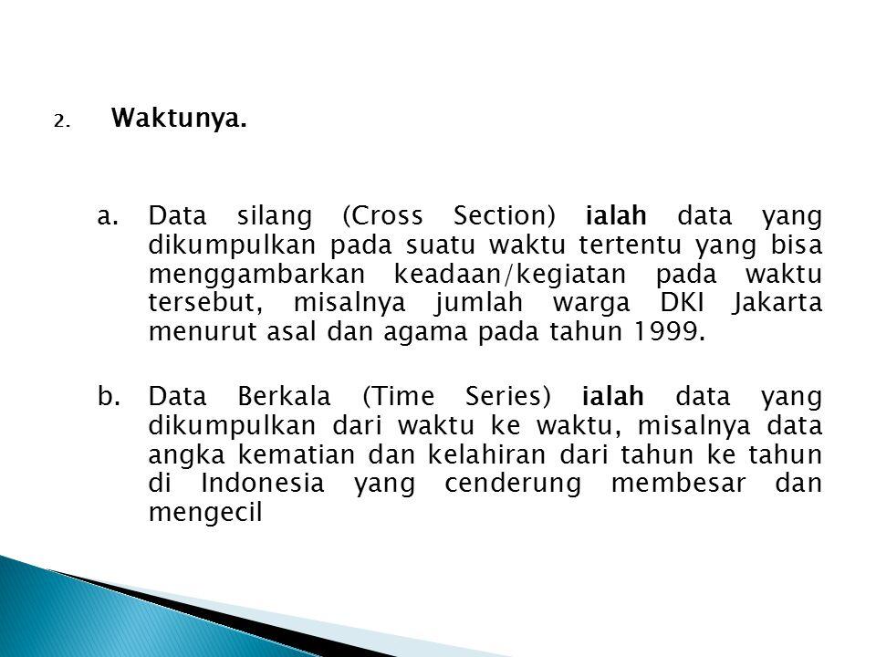 2. Waktunya. a.Data silang (Cross Section) ialah data yang dikumpulkan pada suatu waktu tertentu yang bisa menggambarkan keadaan/kegiatan pada waktu t