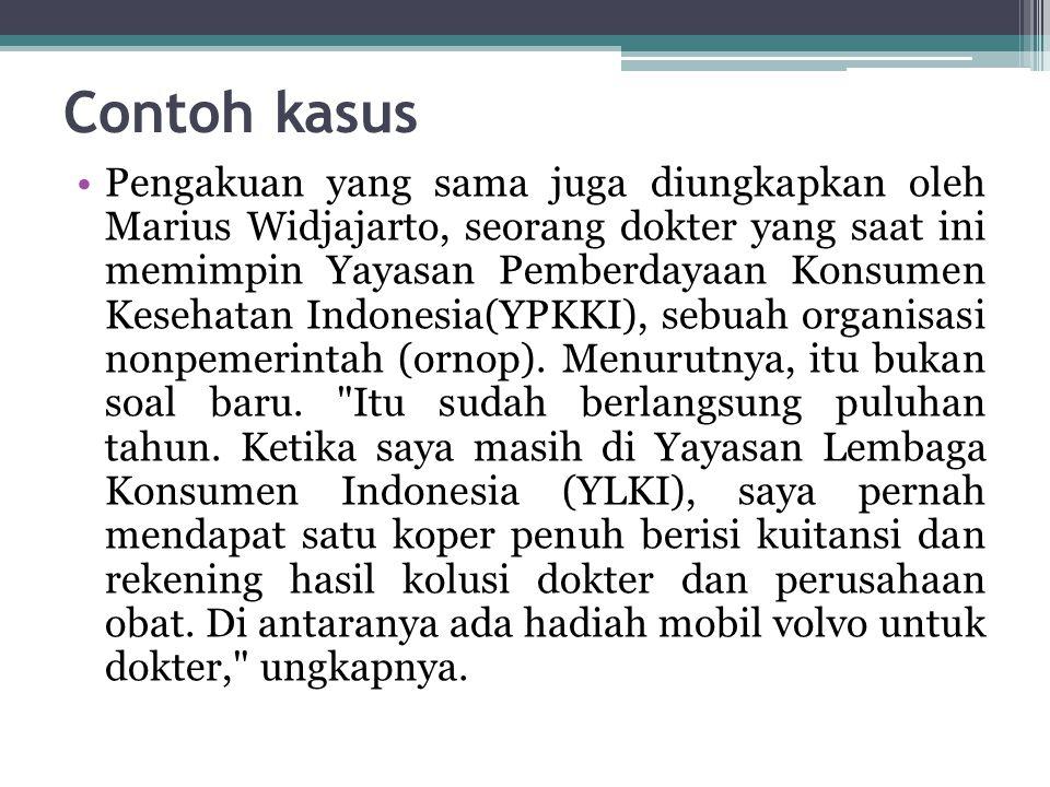 Contoh kasus Pengakuan yang sama juga diungkapkan oleh Marius Widjajarto, seorang dokter yang saat ini memimpin Yayasan Pemberdayaan Konsumen Kesehatan Indonesia(YPKKI), sebuah organisasi nonpemerintah (ornop).