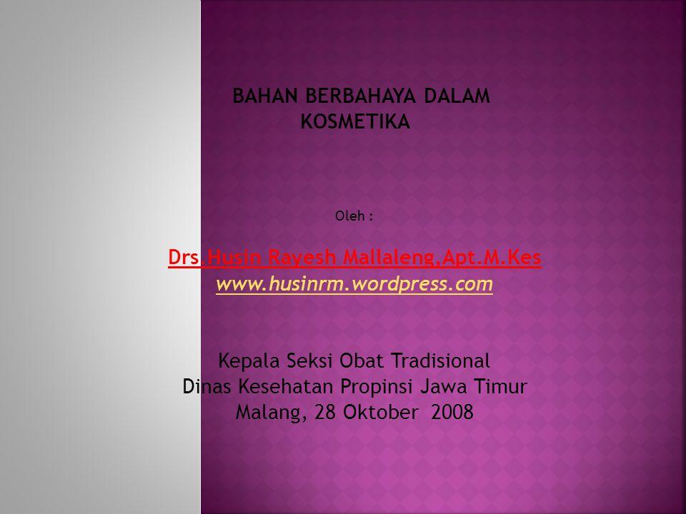 BAHAN BERBAHAYA DALAM KOSMETIKA Oleh : Drs.Husin Rayesh Mallaleng,Apt.M.Kes www.husinrm.wordpress.com Kepala Seksi Obat Tradisional Dinas Kesehatan Pr