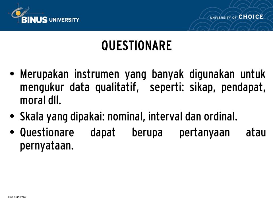 Bina Nusantara QUESTIONARE Merupakan instrumen yang banyak digunakan untuk mengukur data qualitatif, seperti: sikap, pendapat, moral dll. Skala yang d