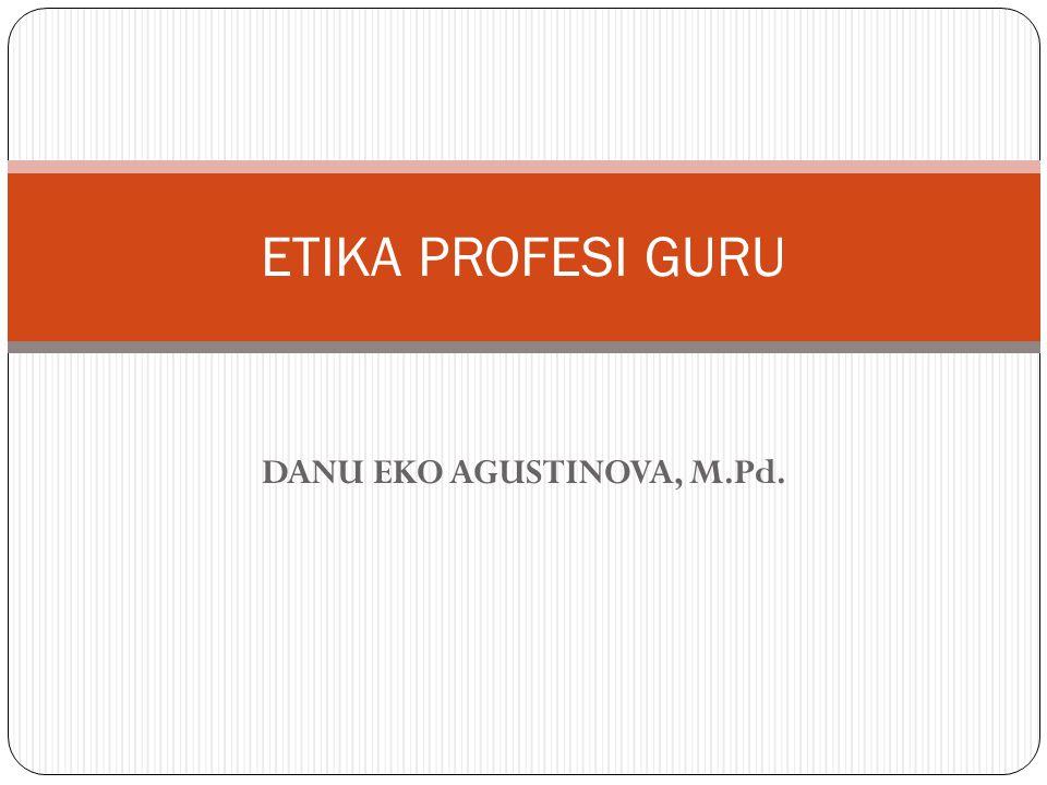 DANU EKO AGUSTINOVA, M.Pd. ETIKA PROFESI GURU