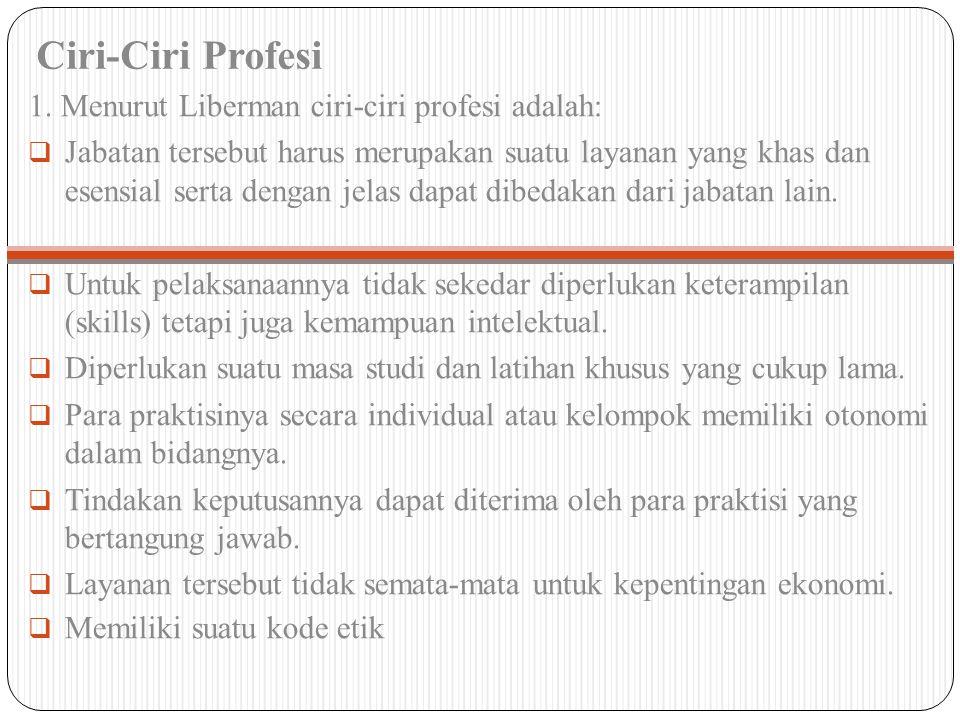 Ciri-Ciri Profesi 1. Menurut Liberman ciri-ciri profesi adalah:  Jabatan tersebut harus merupakan suatu layanan yang khas dan esensial serta dengan j