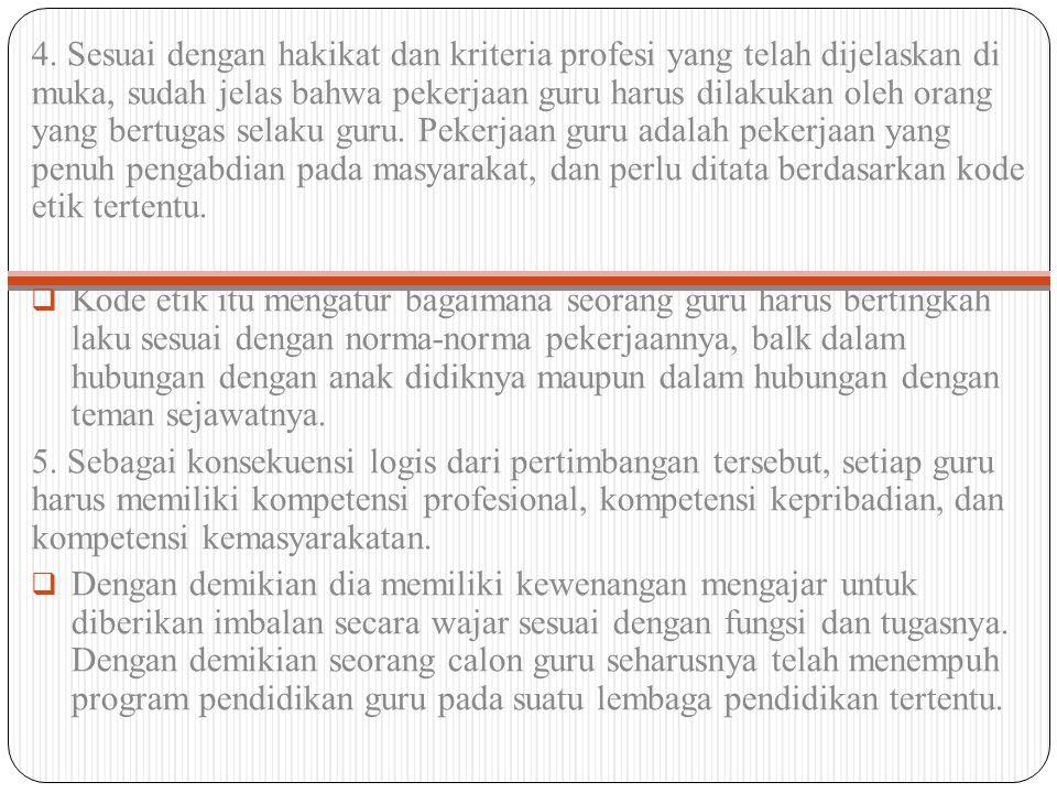 4. Sesuai dengan hakikat dan kriteria profesi yang telah dijelaskan di muka, sudah jelas bahwa pekerjaan guru harus dilakukan oleh orang yang bertugas