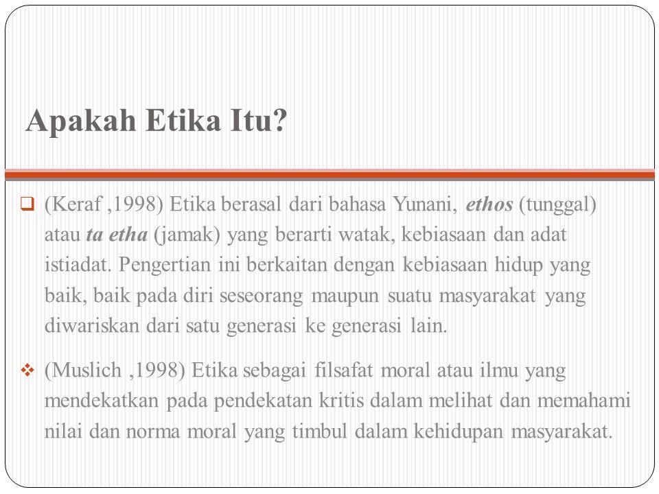 Apakah Etika Itu?  (Keraf,1998) Etika berasal dari bahasa Yunani, ethos (tunggal) atau ta etha (jamak) yang berarti watak, kebiasaan dan adat istiada