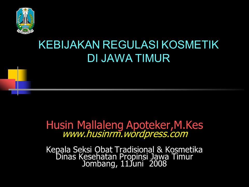 KEBIJAKAN REGULASI KOSMETIK DI JAWA TIMUR Husin Mallaleng Apoteker,M.Kes www.husinrm.wordpress.com Kepala Seksi Obat Tradisional & Kosmetika Dinas Kes