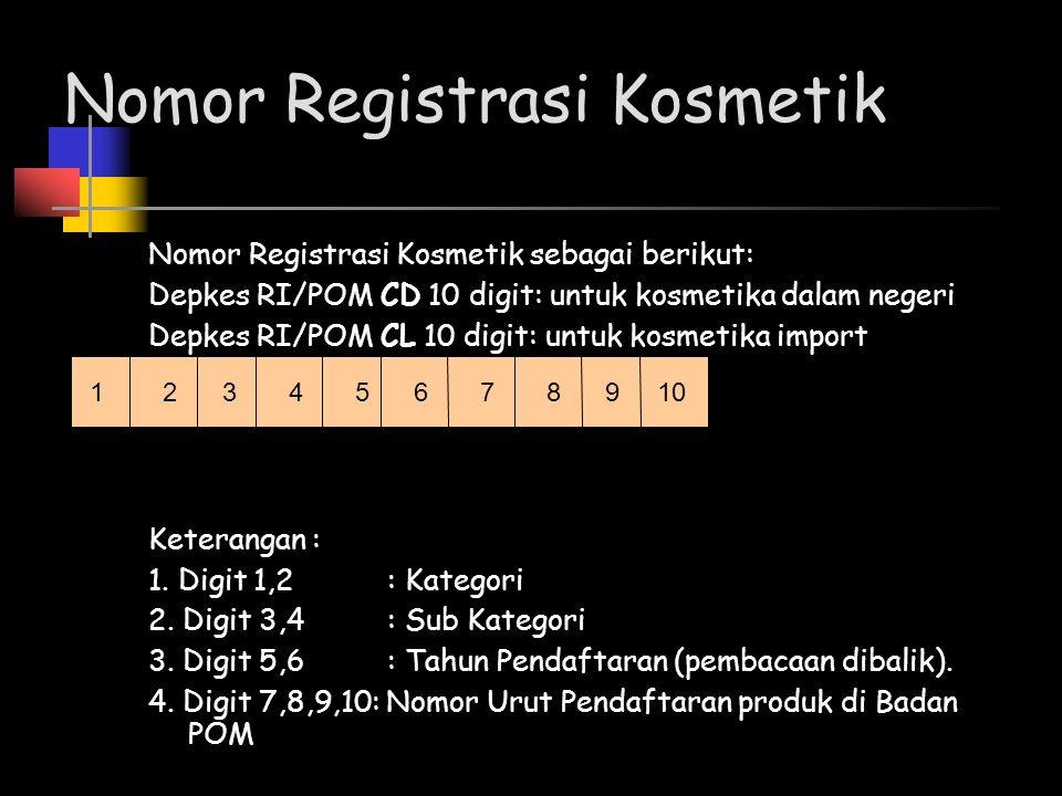 Nomor Registrasi Kosmetik Nomor Registrasi Kosmetik sebagai berikut: Depkes RI/POM CD 10 digit: untuk kosmetika dalam negeri Depkes RI/POM CL 10 digit