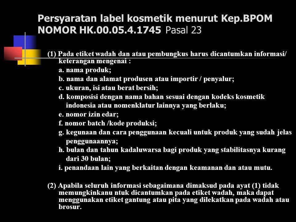 Persyaratan label kosmetik menurut Kep.BPOM NOMOR HK.00.05.4.1745 Pasal 23 (1) Pada etiket wadah dan atau pembungkus harus dicantumkan informasi/ kete