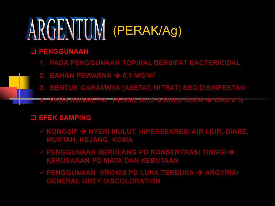 (PERAK/Ag)  PENGGUNAAN 1.PADA PENGGUNAAN TOPIKAL BERSIFAT BACTERICIDAL 2.BAHAN PEWARNA  0,1 MG/M 3 3.BENTUK GARAMNYA (ASETAT, NITRAT) SBG DISINFEKTA