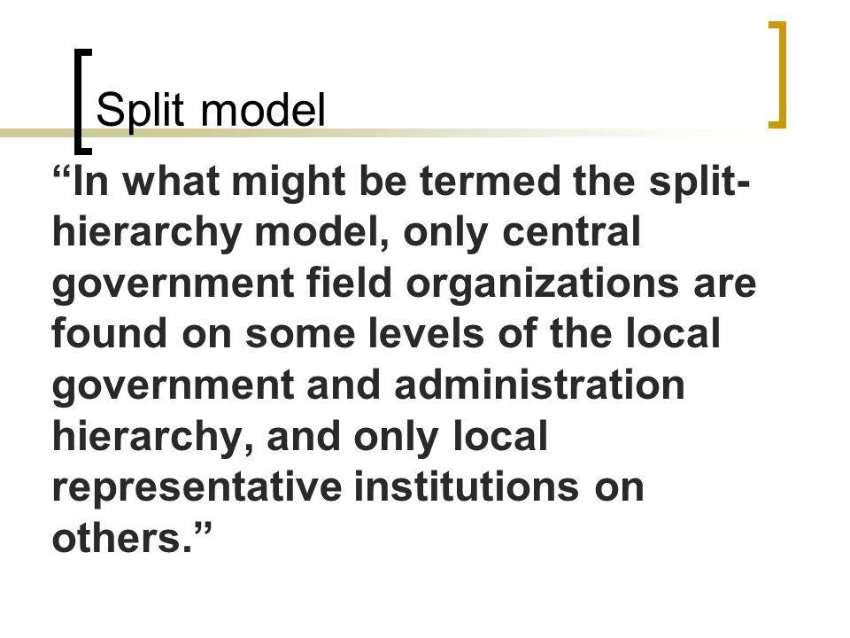 "Split model ""In what might be termed the split- hierarchy model, only central government field organizations are found on some levels of the local gov"
