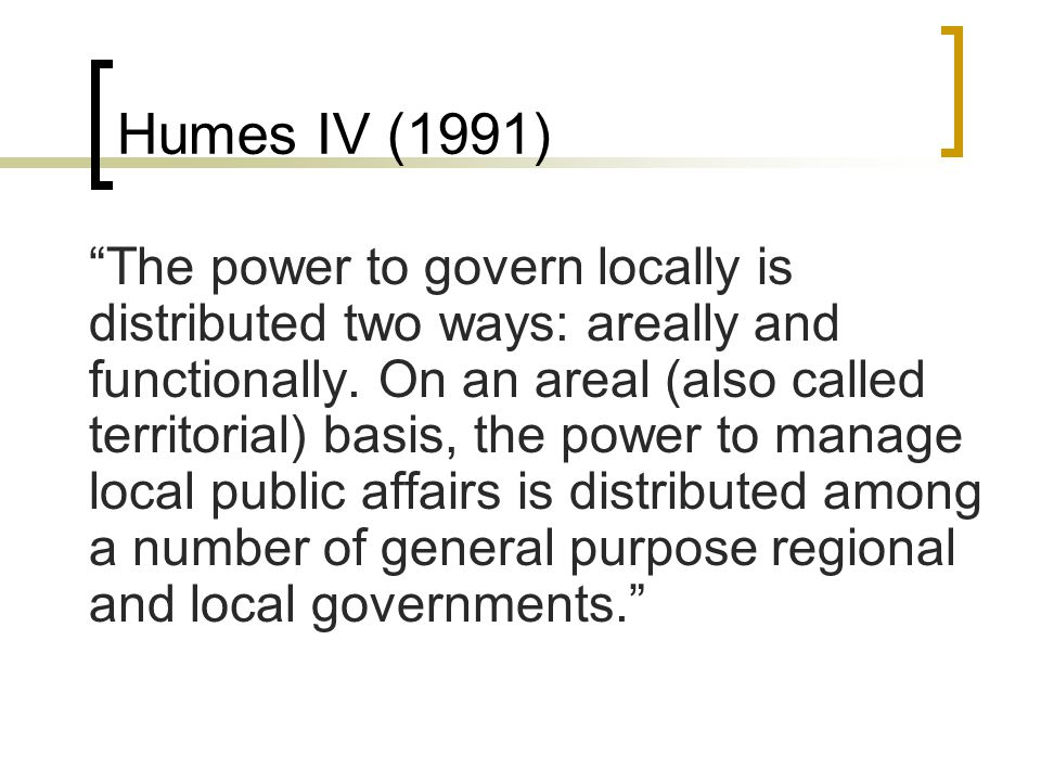 "Humes IV (1991) ""The power to govern locally is distributed two ways: areally and functionally. On an areal (also called territorial) basis, the power"