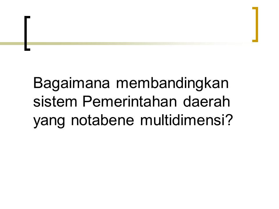 Bagaimana membandingkan sistem Pemerintahan daerah yang notabene multidimensi?