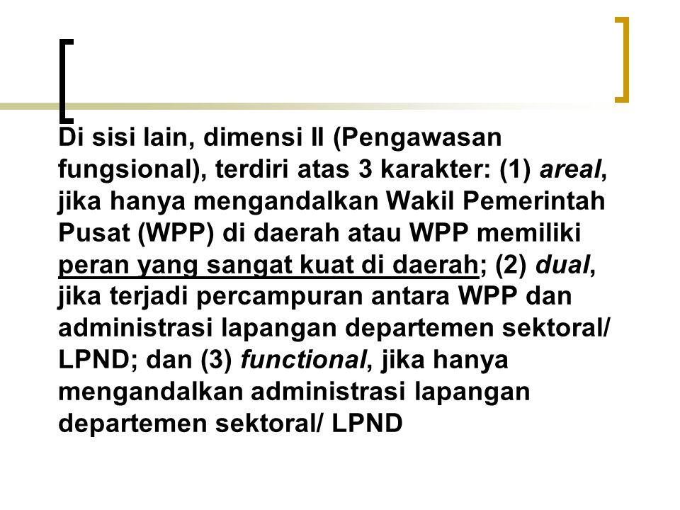 Di sisi lain, dimensi II (Pengawasan fungsional), terdiri atas 3 karakter: (1) areal, jika hanya mengandalkan Wakil Pemerintah Pusat (WPP) di daerah a