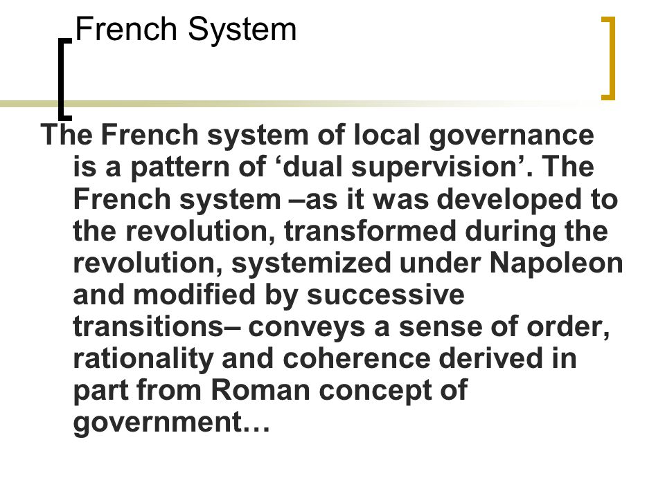 French System The French system of local governance is a pattern of 'dual supervision'. The French system –as it was developed to the revolution, tran