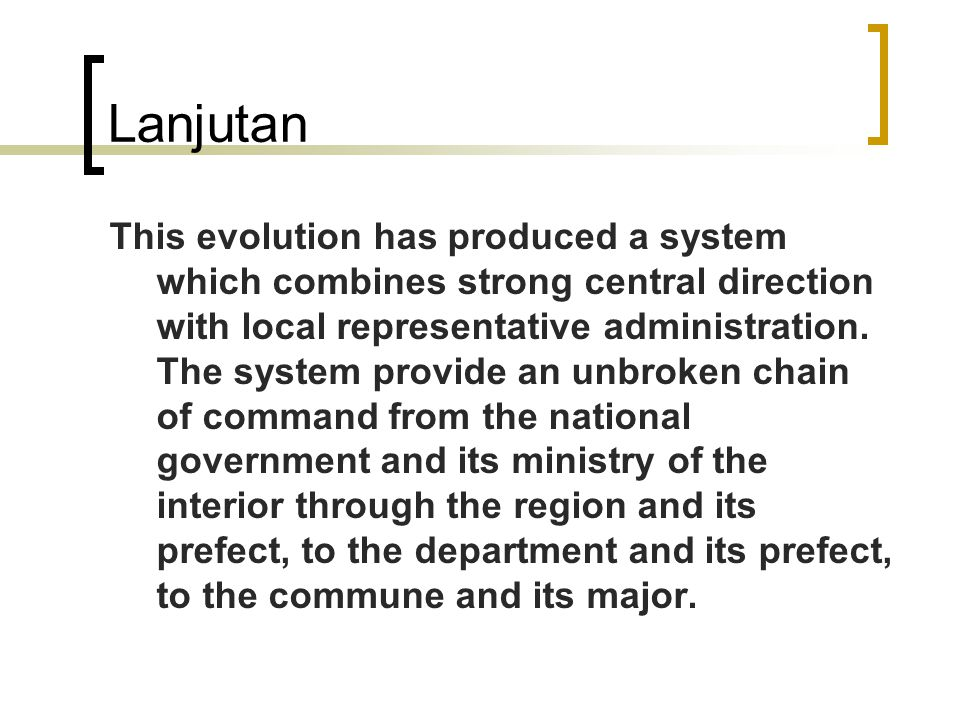 Lanjutan This evolution has produced a system which combines strong central direction with local representative administration. The system provide an